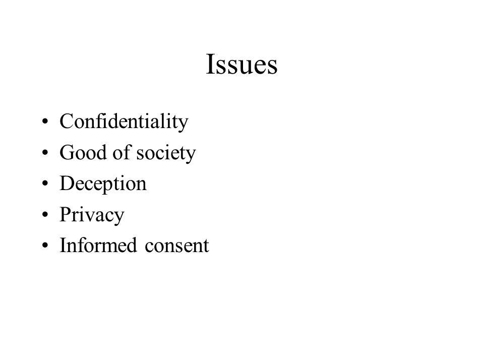 Issues Confidentiality Good of society Deception Privacy Informed consent