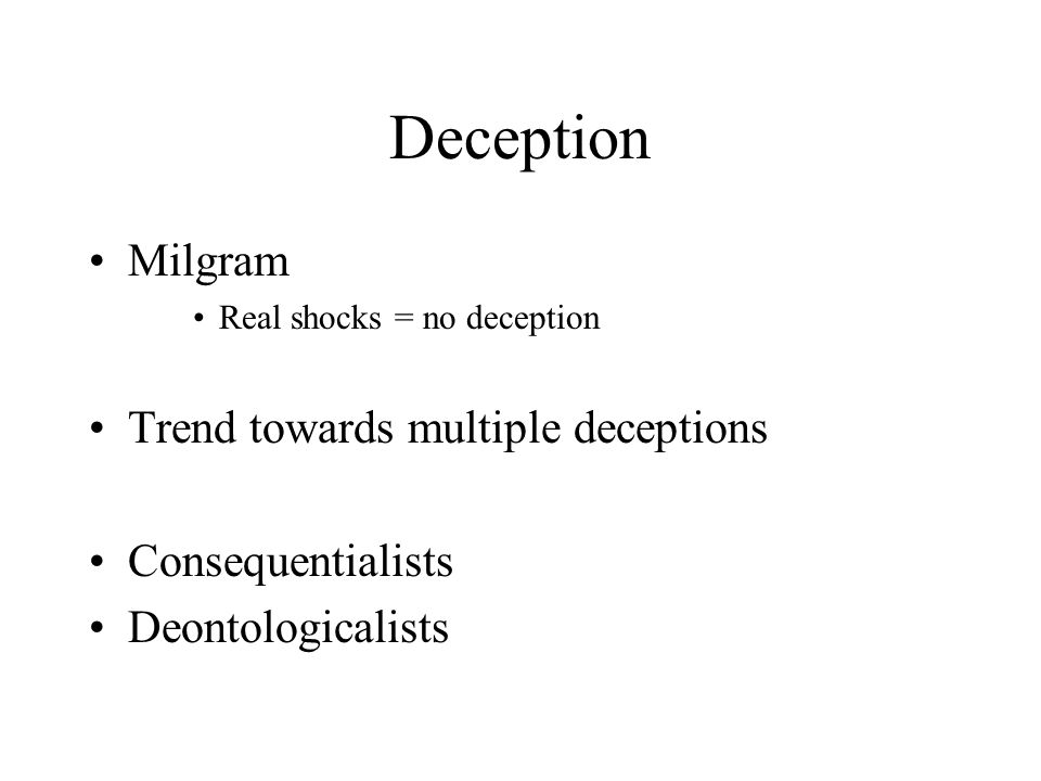 Deception Milgram Real shocks = no deception Trend towards multiple deceptions Consequentialists Deontologicalists