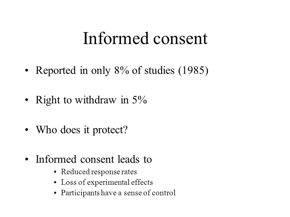 Informed consent Reported in only 8% of studies (1985) Right to withdraw in 5% Who does it protect.