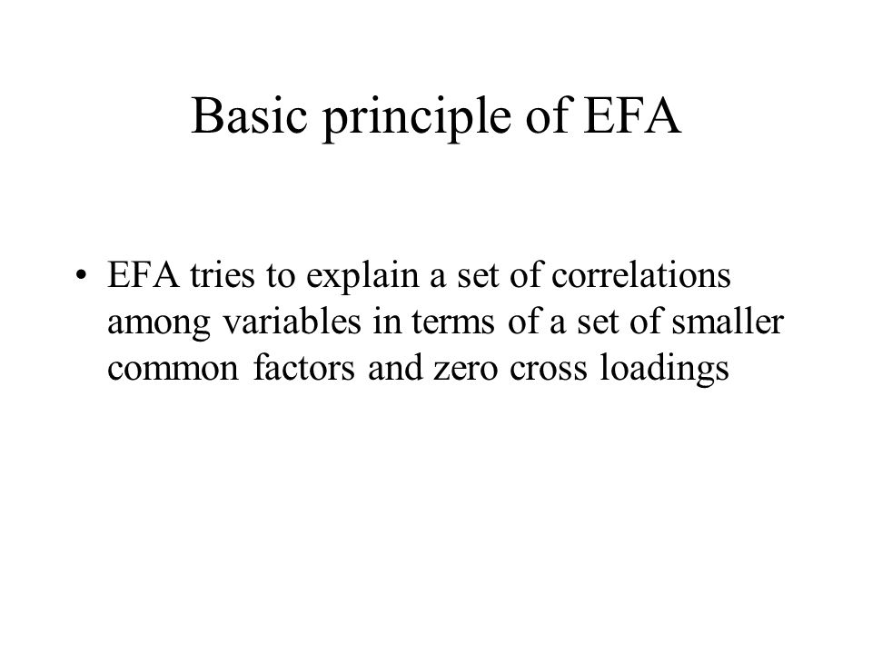 Basic principle of EFA EFA tries to explain a set of correlations among variables in terms of a set of smaller common factors and zero cross loadings