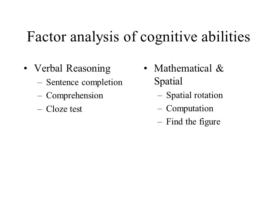 Factor analysis of cognitive abilities Verbal Reasoning –Sentence completion –Comprehension –Cloze test Mathematical & Spatial –Spatial rotation –Comp