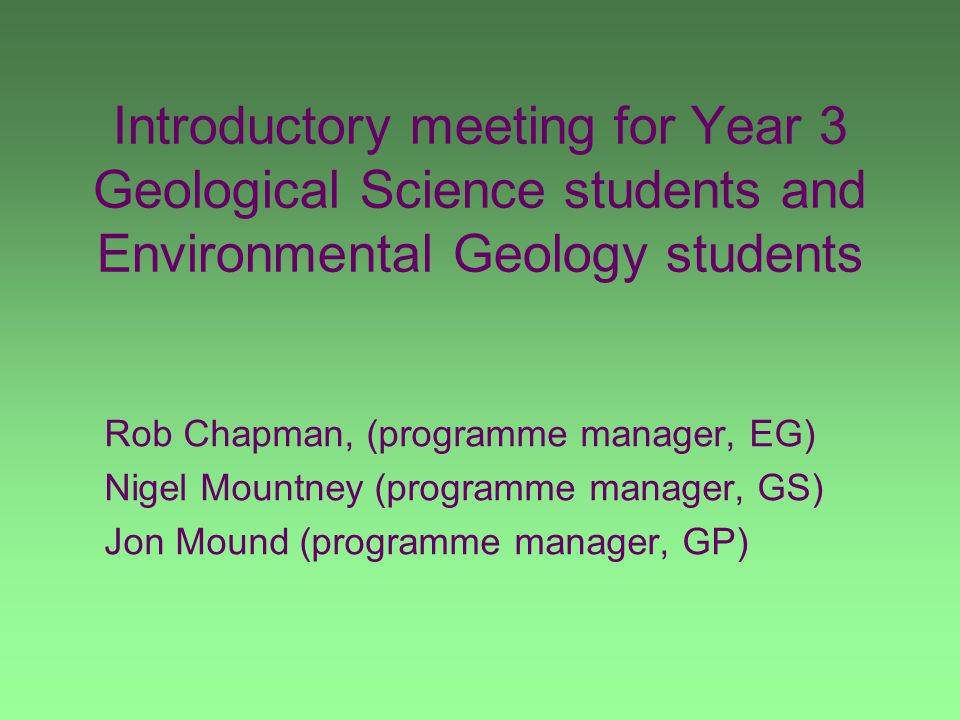 Introductory meeting for Year 3 Geological Science students and Environmental Geology students Rob Chapman, (programme manager, EG) Nigel Mountney (programme manager, GS) Jon Mound (programme manager, GP)