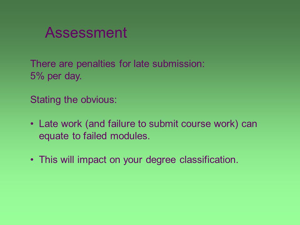 Assessment There are penalties for late submission: 5% per day. Stating the obvious: Late work (and failure to submit course work) can equate to faile