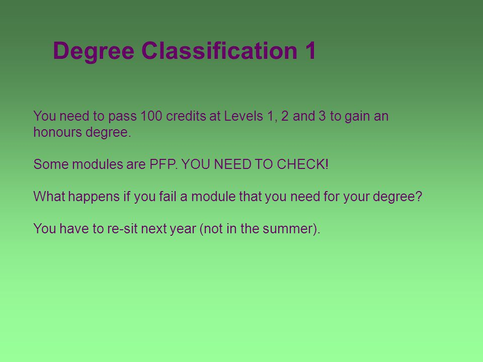 Degree Classification 1 You need to pass 100 credits at Levels 1, 2 and 3 to gain an honours degree. Some modules are PFP. YOU NEED TO CHECK! What hap