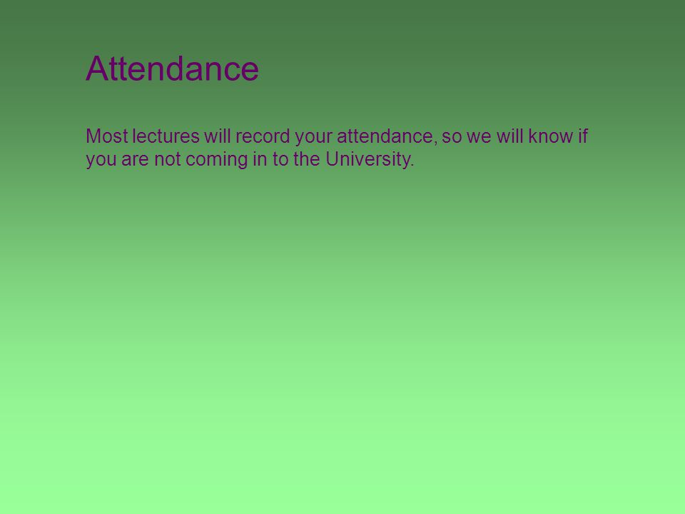 Attendance Most lectures will record your attendance, so we will know if you are not coming in to the University.