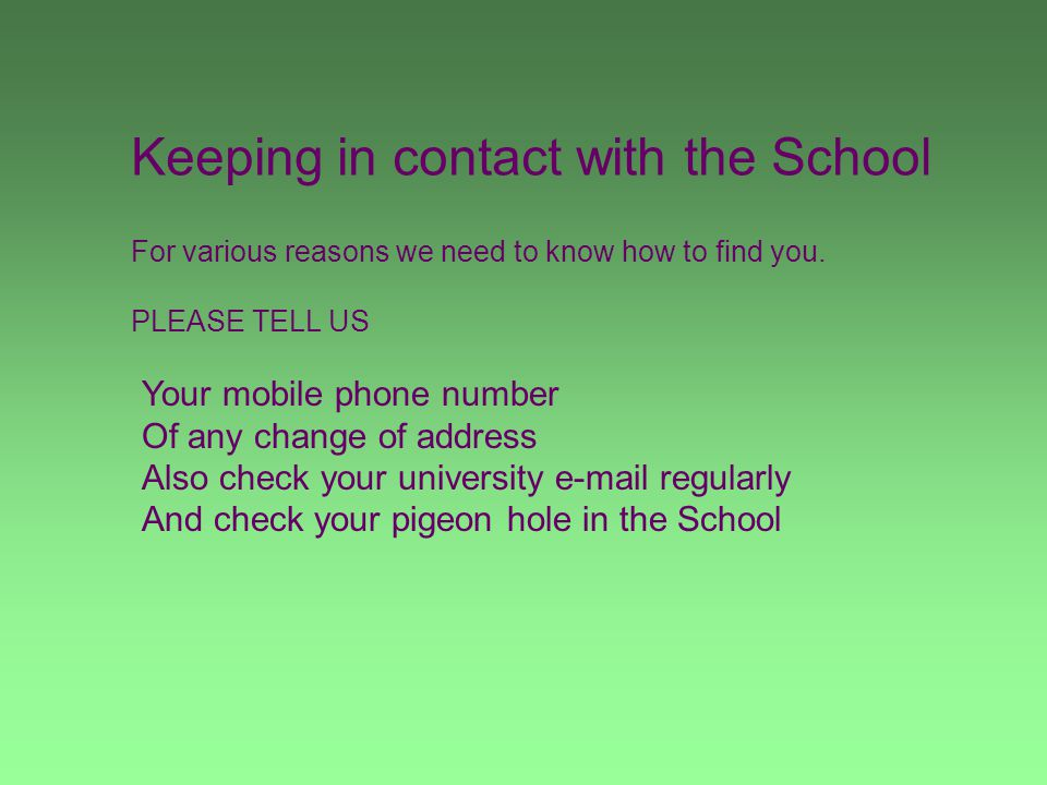 Keeping in contact with the School For various reasons we need to know how to find you. PLEASE TELL US Your mobile phone number Of any change of addre