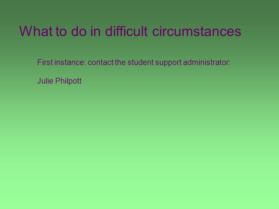 What to do in difficult circumstances First instance: contact the student support administrator: Julie Philpott