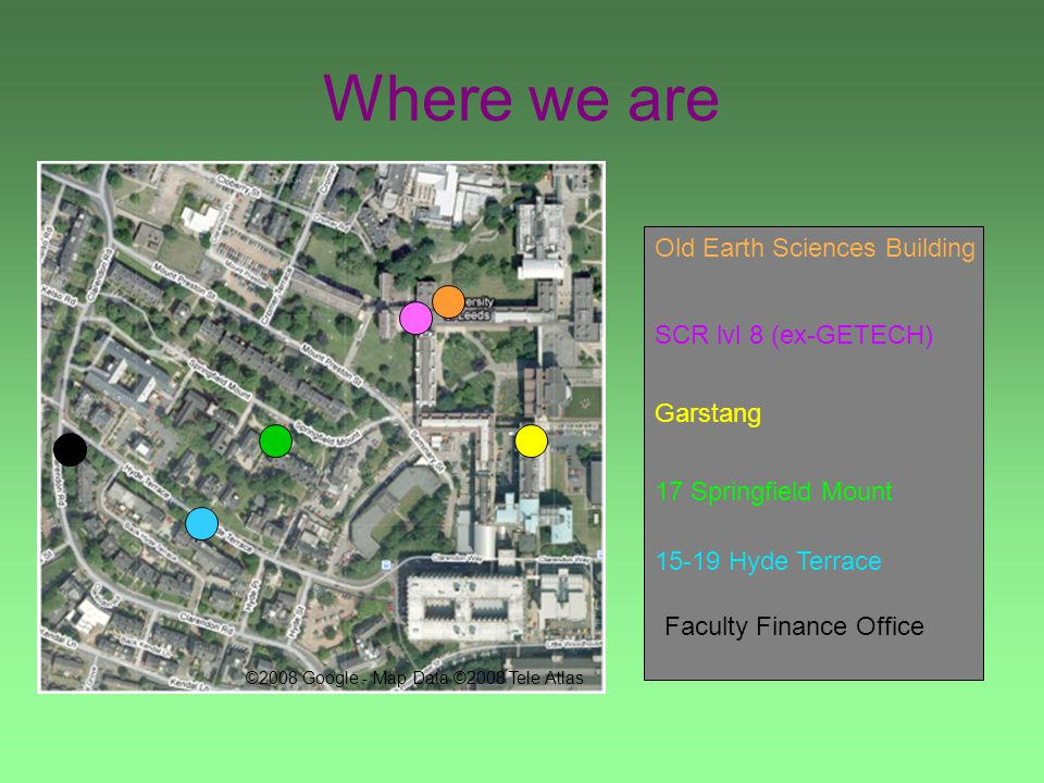Where we are 17 Springfield Mount Old Earth Sciences Building SCR lvl 8 (ex-GETECH) Garstang 15-19 Hyde Terrace ©2008 Google - Map Data ©2008 Tele Atlas Faculty Finance Office