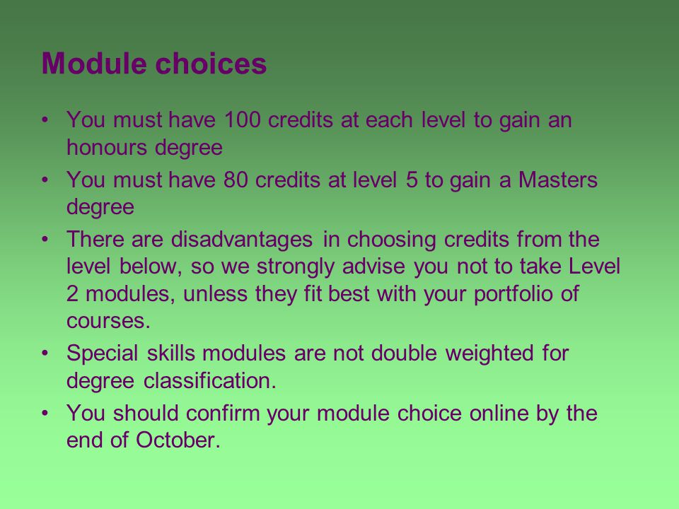 Module choices You must have 100 credits at each level to gain an honours degree You must have 80 credits at level 5 to gain a Masters degree There are disadvantages in choosing credits from the level below, so we strongly advise you not to take Level 2 modules, unless they fit best with your portfolio of courses.