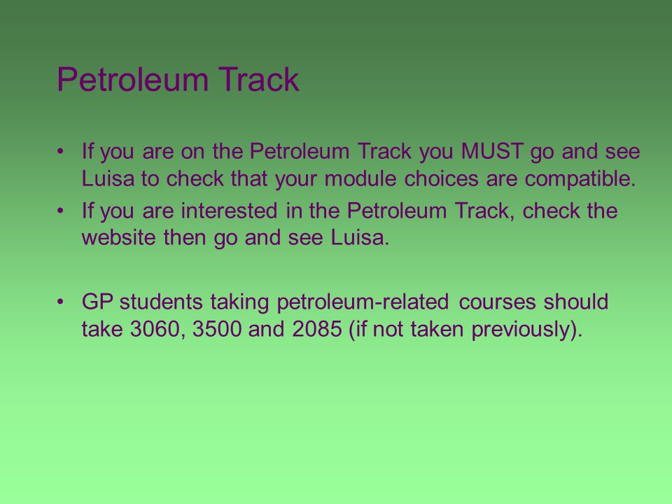 Petroleum Track If you are on the Petroleum Track you MUST go and see Luisa to check that your module choices are compatible. If you are interested in