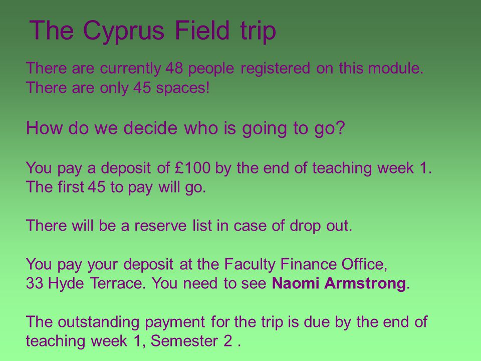 The Cyprus Field trip There are currently 48 people registered on this module. There are only 45 spaces! How do we decide who is going to go? You pay