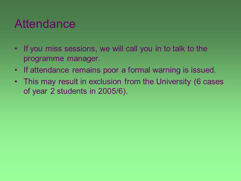 Attendance If you miss sessions, we will call you in to talk to the programme manager.