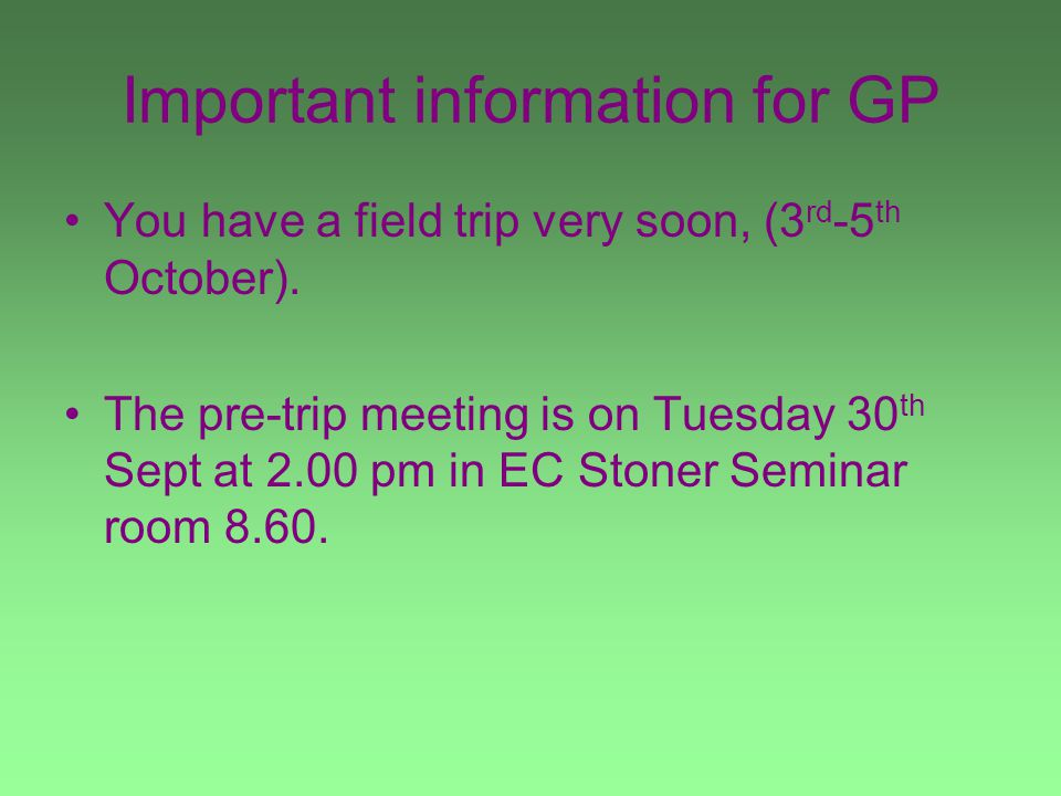 Important information for GP You have a field trip very soon, (3 rd -5 th October).