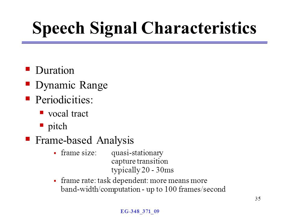 EG-348_371_09 35 Speech Signal Characteristics  Duration  Dynamic Range  Periodicities:  vocal tract  pitch  Frame-based Analysis  frame size: