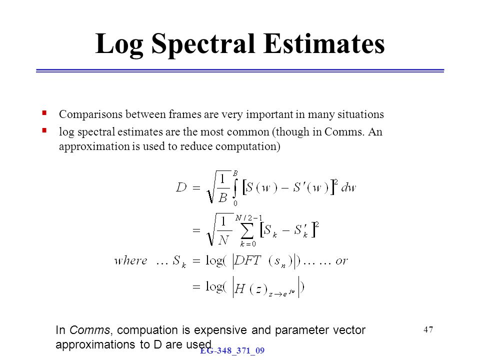 EG-348_371_09 47 Log Spectral Estimates  Comparisons between frames are very important in many situations  log spectral estimates are the most commo