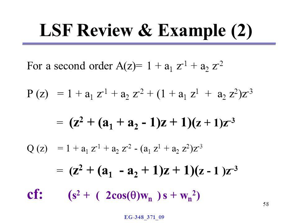 EG-348_371_09 58 For a second order A(z)= 1 + a 1 z -1 + a 2 z -2 P (z) = 1 + a 1 z -1 + a 2 z -2 + (1 + a 1 z 1 + a 2 z 2 )z -3 = (z 2 + (a 1 + a 2 - 1)z + 1)( z + 1)z –3 Q (z) = 1 + a 1 z -1 + a 2 z -2 - (a 1 z 1 + a 2 z 2 )z -3 = ( z 2 + (a 1 - a 2 + 1)z + 1)( z - 1 )z –3 cf: ( s 2 + ( 2cos(  )w n ) s + w n 2 ) LSF Review & Example (2)