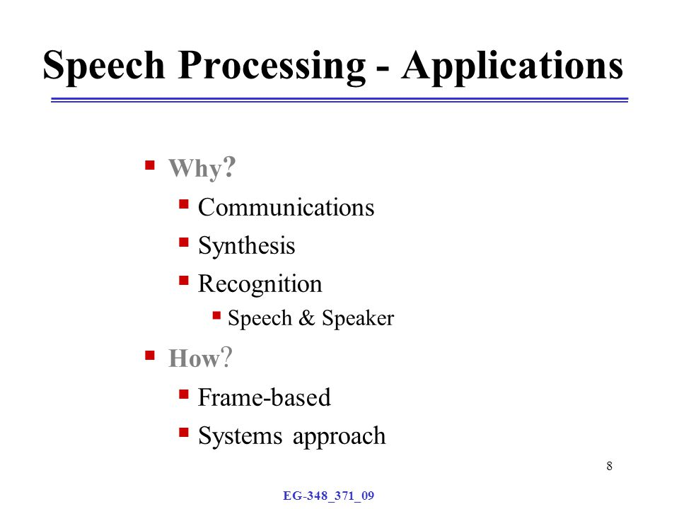 EG-348_371_09 8 Speech Processing - Applications  Why ?  Communications  Synthesis  Recognition  Speech & Speaker  How ?  Frame-based  Systems