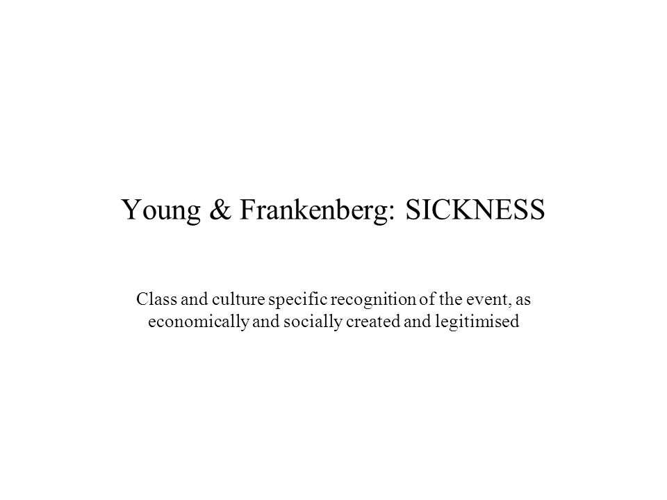 Young & Frankenberg: SICKNESS Class and culture specific recognition of the event, as economically and socially created and legitimised