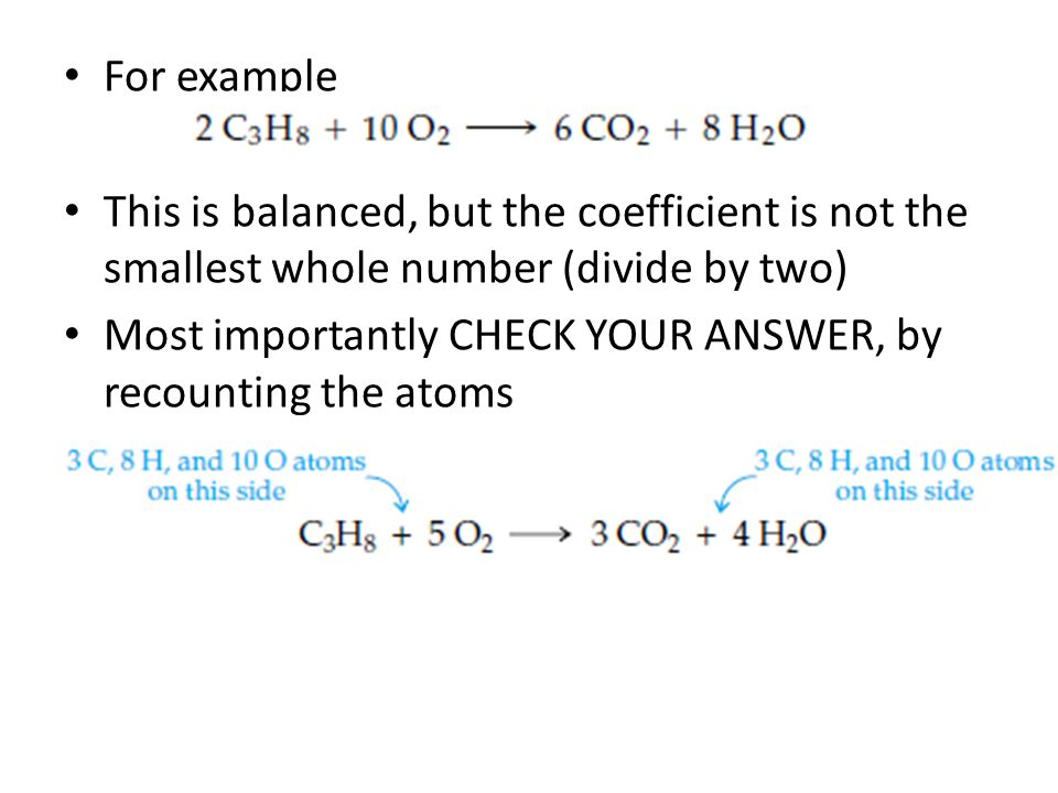 For example This is balanced, but the coefficient is not the smallest whole number (divide by two) Most importantly CHECK YOUR ANSWER, by recounting the atoms