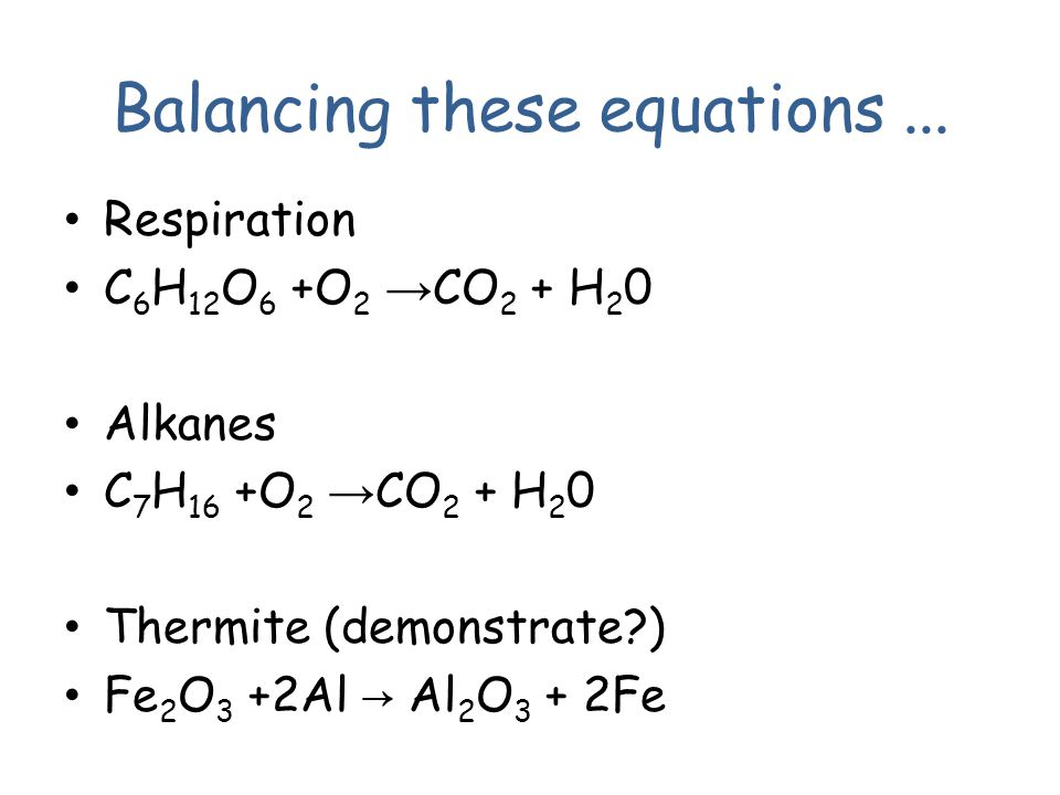 Respiration C 6 H 12 O 6 +O 2 → CO 2 + H 2 0 Alkanes C 7 H 16 +O 2 → CO 2 + H 2 0 Thermite (demonstrate?) Fe 2 O 3 +2Al → Al 2 O 3 + 2Fe Balancing these equations...