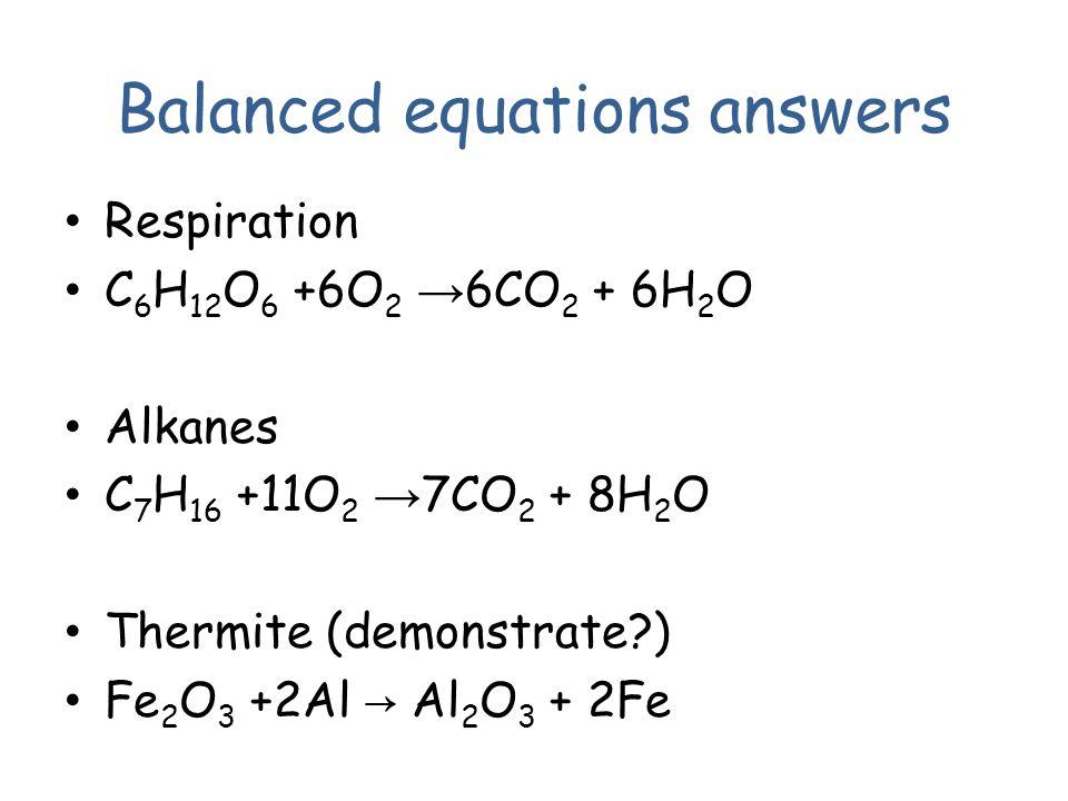 Respiration C 6 H 12 O 6 +6O 2 → 6CO 2 + 6H 2 O Alkanes C 7 H 16 +11O 2 → 7CO 2 + 8H 2 O Thermite (demonstrate?) Fe 2 O 3 +2Al → Al 2 O 3 + 2Fe Balanced equations answers