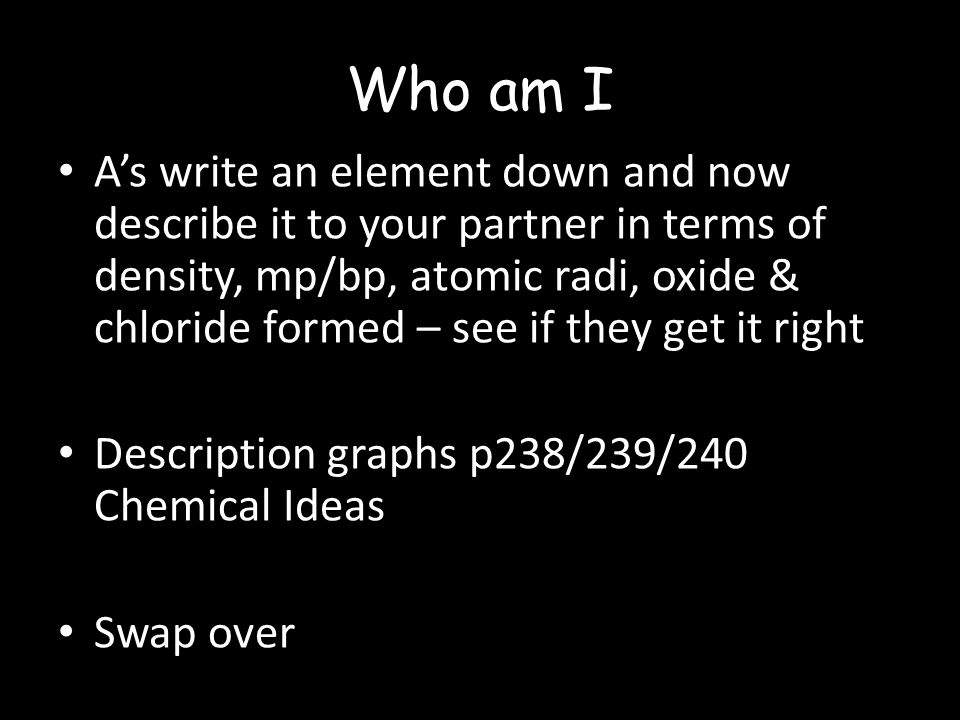 Who am I A's write an element down and now describe it to your partner in terms of density, mp/bp, atomic radi, oxide & chloride formed – see if they get it right Description graphs p238/239/240 Chemical Ideas Swap over