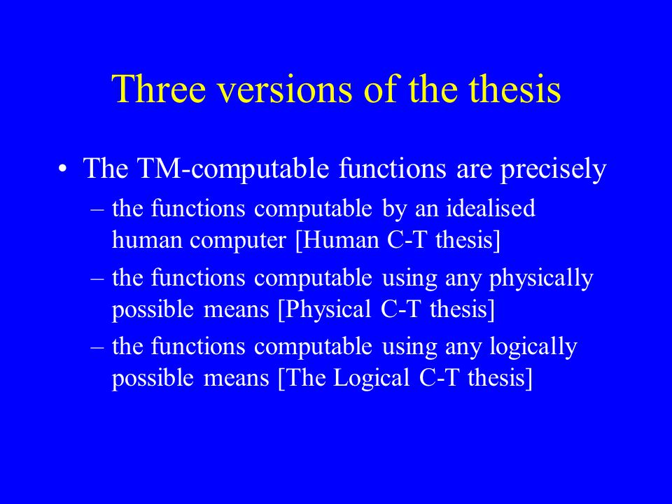 Three versions of the thesis The TM-computable functions are precisely –the functions computable by an idealised human computer [Human C-T thesis] –the functions computable using any physically possible means [Physical C-T thesis] –the functions computable using any logically possible means [The Logical C-T thesis]