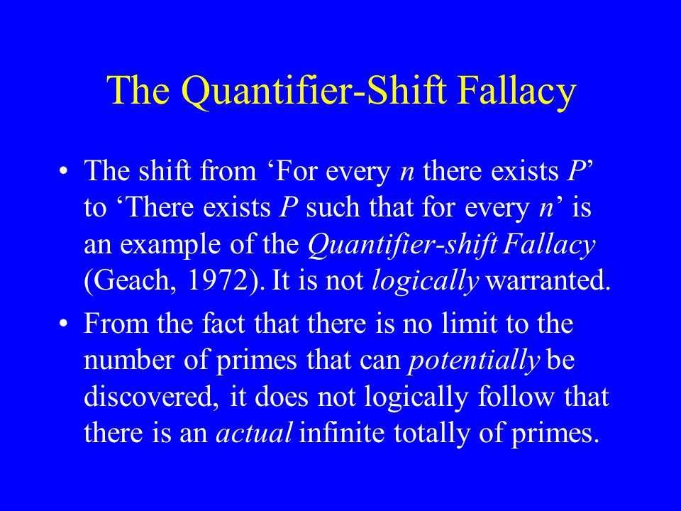 The Quantifier-Shift Fallacy The shift from 'For every n there exists P' to 'There exists P such that for every n' is an example of the Quantifier-shift Fallacy (Geach, 1972).
