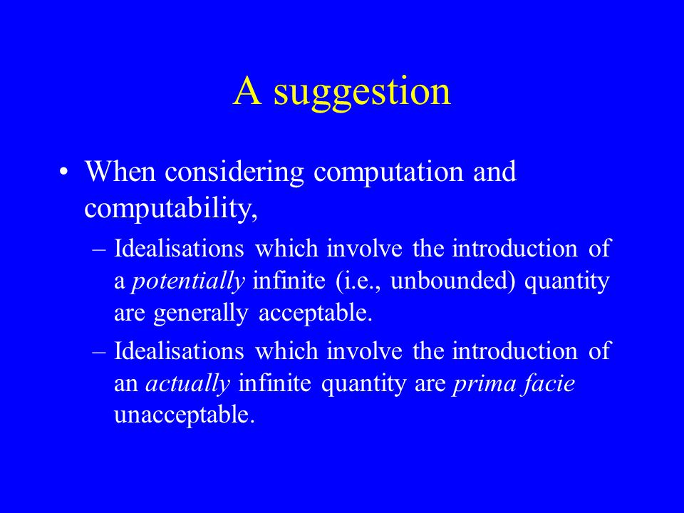 A suggestion When considering computation and computability, –Idealisations which involve the introduction of a potentially infinite (i.e., unbounded) quantity are generally acceptable.