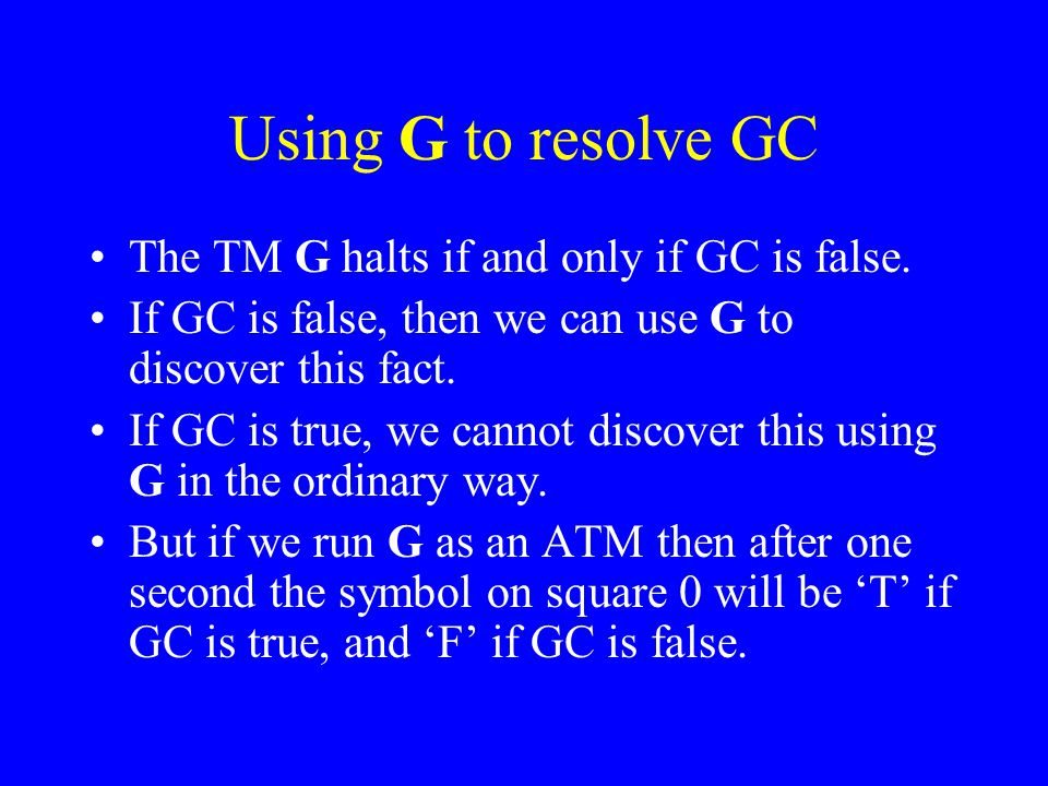 Using G to resolve GC The TM G halts if and only if GC is false.
