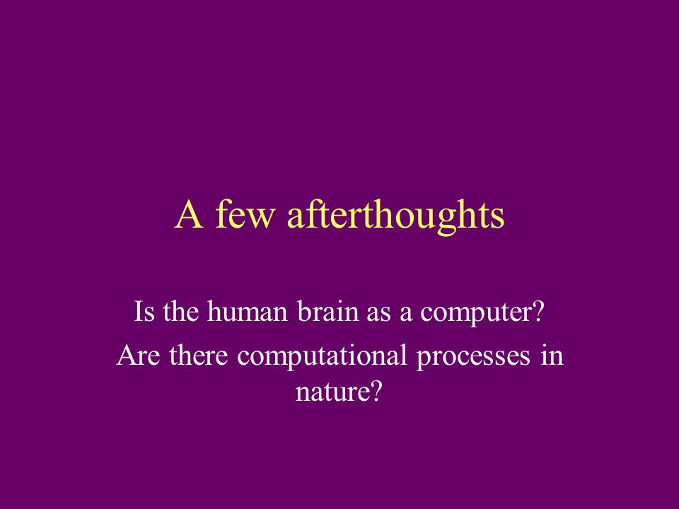 A few afterthoughts Is the human brain as a computer Are there computational processes in nature