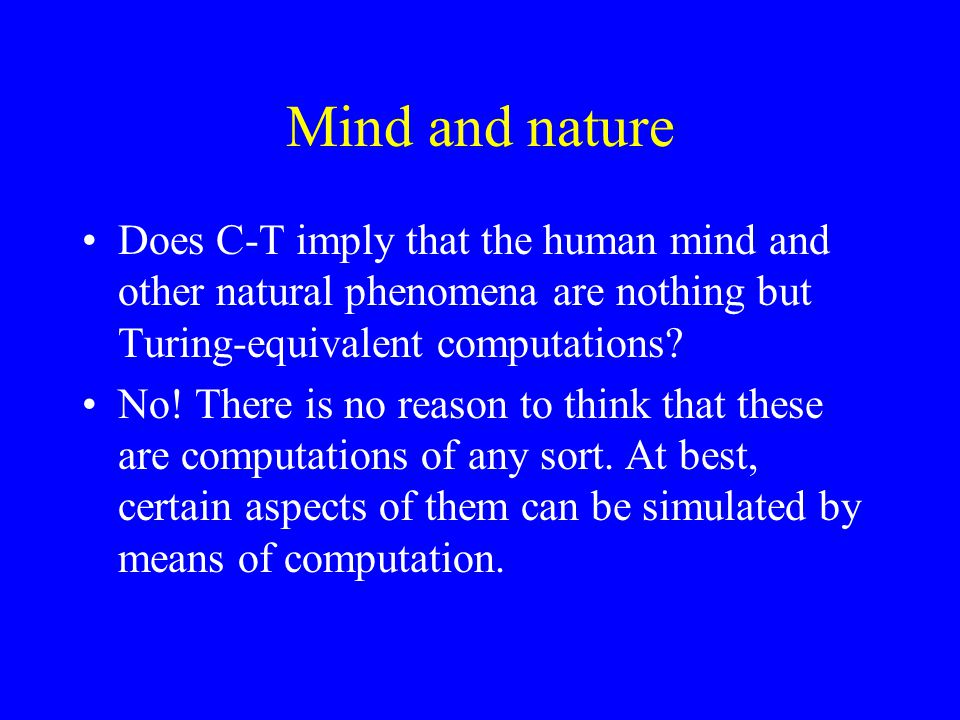 Mind and nature Does C-T imply that the human mind and other natural phenomena are nothing but Turing-equivalent computations.
