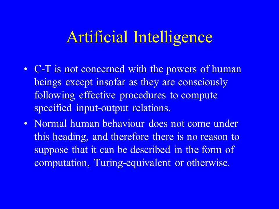 Artificial Intelligence C-T is not concerned with the powers of human beings except insofar as they are consciously following effective procedures to compute specified input-output relations.