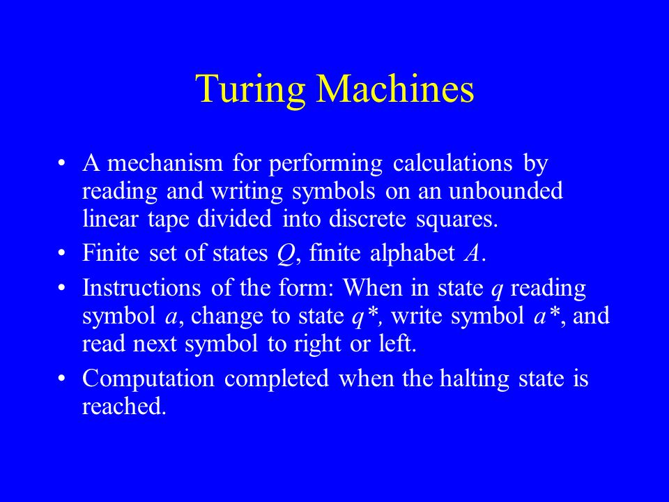 Turing Machines A mechanism for performing calculations by reading and writing symbols on an unbounded linear tape divided into discrete squares.
