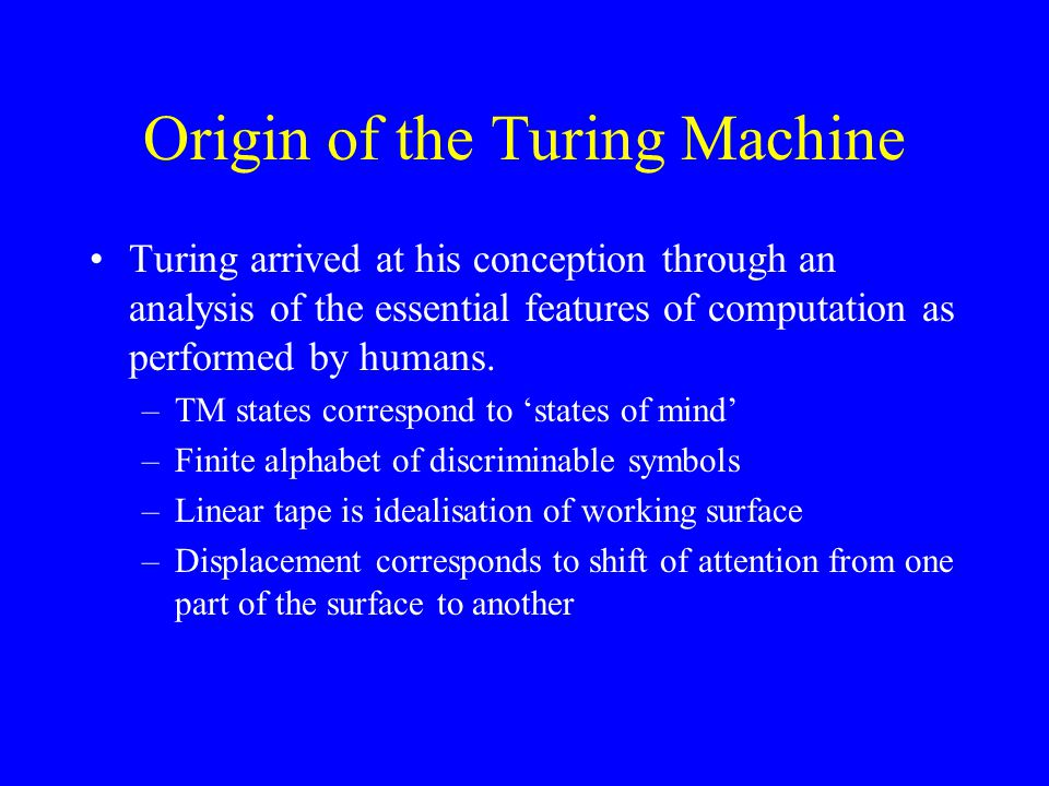 Origin of the Turing Machine Turing arrived at his conception through an analysis of the essential features of computation as performed by humans.