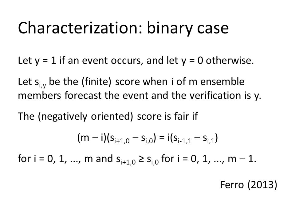 Characterization: binary case Let y = 1 if an event occurs, and let y = 0 otherwise. Let s i,y be the (finite) score when i of m ensemble members fore