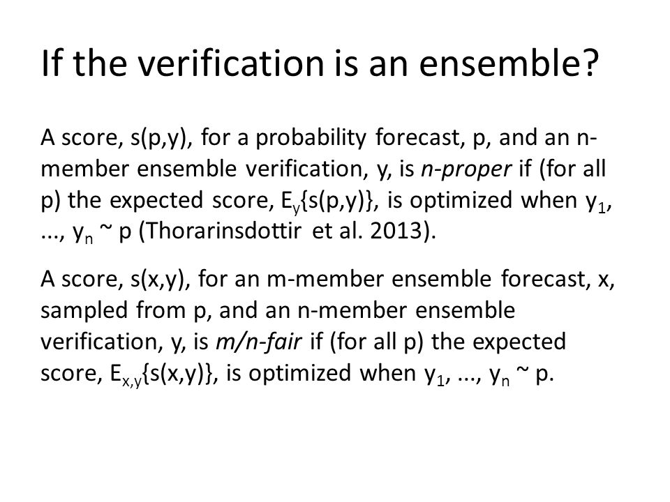 If the verification is an ensemble? A score, s(p,y), for a probability forecast, p, and an n- member ensemble verification, y, is n-proper if (for all