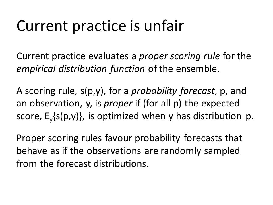 Current practice is unfair Current practice evaluates a proper scoring rule for the empirical distribution function of the ensemble. A scoring rule, s