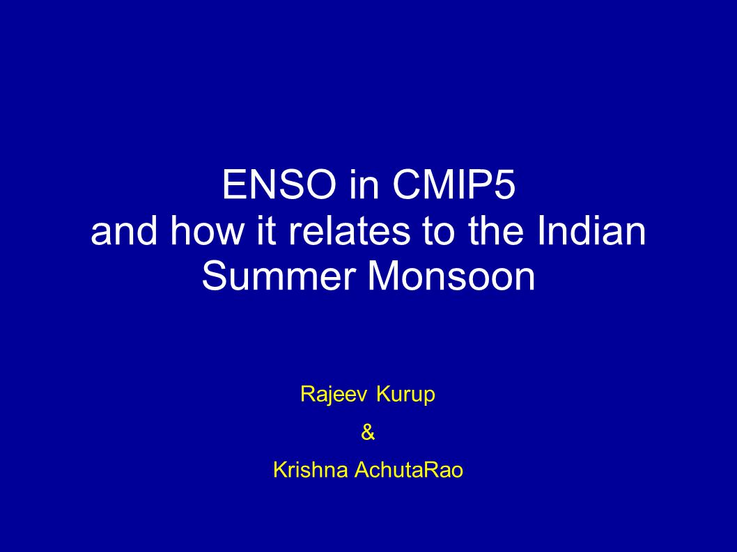 ENSO in CMIP5 and how it relates to the Indian Summer Monsoon Rajeev Kurup & Krishna AchutaRao