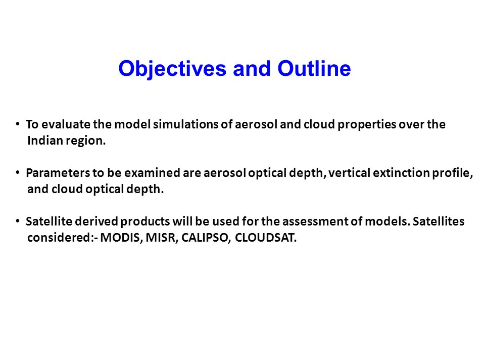 Objectives and Outline To evaluate the model simulations of aerosol and cloud properties over the Indian region.