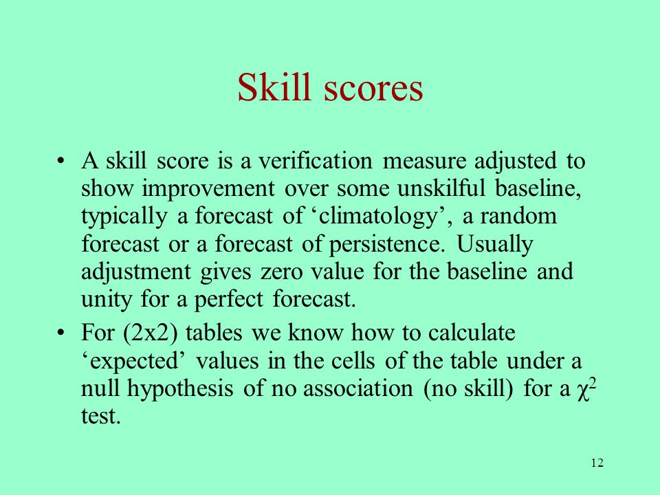 12 Skill scores A skill score is a verification measure adjusted to show improvement over some unskilful baseline, typically a forecast of 'climatology', a random forecast or a forecast of persistence.