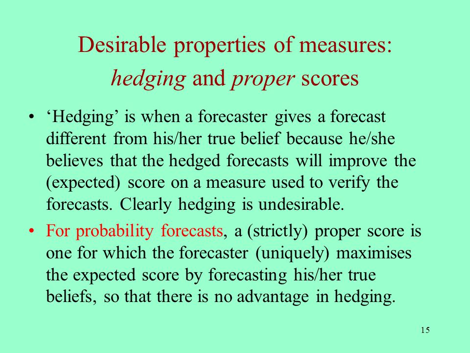 15 Desirable properties of measures: hedging and proper scores 'Hedging' is when a forecaster gives a forecast different from his/her true belief because he/she believes that the hedged forecasts will improve the (expected) score on a measure used to verify the forecasts.