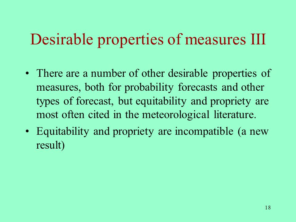 18 Desirable properties of measures III There are a number of other desirable properties of measures, both for probability forecasts and other types of forecast, but equitability and propriety are most often cited in the meteorological literature.