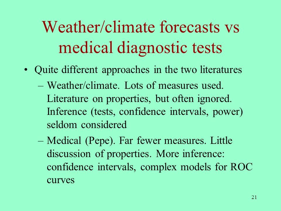 21 Weather/climate forecasts vs medical diagnostic tests Quite different approaches in the two literatures –Weather/climate.