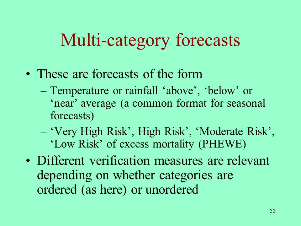 22 Multi-category forecasts These are forecasts of the form –Temperature or rainfall 'above', 'below' or 'near' average (a common format for seasonal forecasts) –'Very High Risk', High Risk', 'Moderate Risk', 'Low Risk' of excess mortality (PHEWE) Different verification measures are relevant depending on whether categories are ordered (as here) or unordered