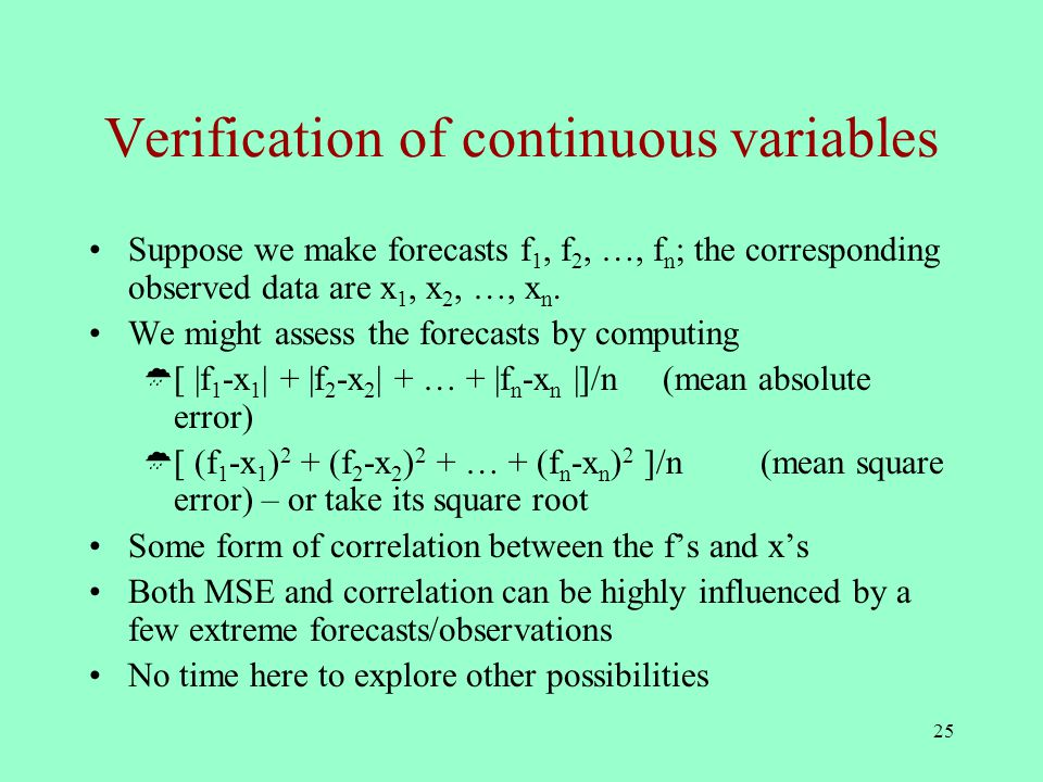 25 Verification of continuous variables Suppose we make forecasts f 1, f 2, …, f n ; the corresponding observed data are x 1, x 2, …, x n.