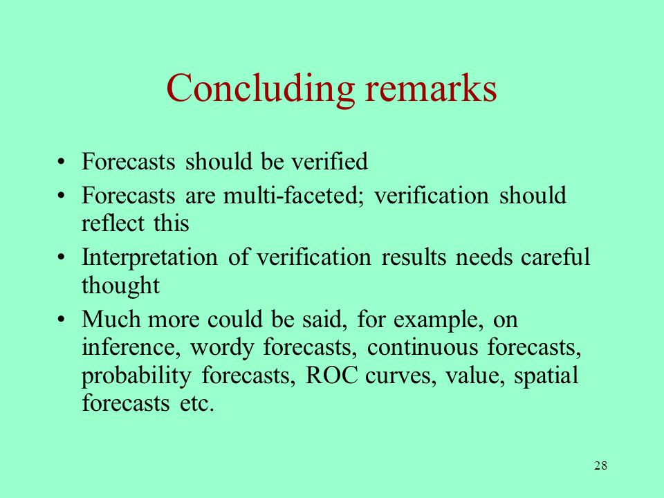 28 Concluding remarks Forecasts should be verified Forecasts are multi-faceted; verification should reflect this Interpretation of verification results needs careful thought Much more could be said, for example, on inference, wordy forecasts, continuous forecasts, probability forecasts, ROC curves, value, spatial forecasts etc.