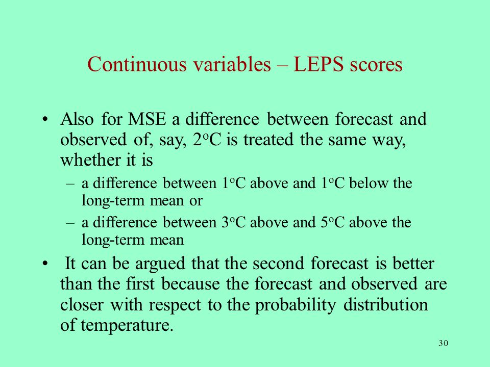 30 Continuous variables – LEPS scores Also for MSE a difference between forecast and observed of, say, 2 o C is treated the same way, whether it is –a difference between 1 o C above and 1 o C below the long-term mean or –a difference between 3 o C above and 5 o C above the long-term mean It can be argued that the second forecast is better than the first because the forecast and observed are closer with respect to the probability distribution of temperature.