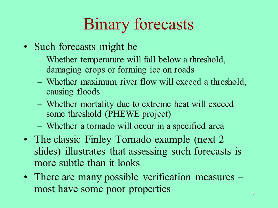7 Binary forecasts Such forecasts might be –Whether temperature will fall below a threshold, damaging crops or forming ice on roads –Whether maximum river flow will exceed a threshold, causing floods –Whether mortality due to extreme heat will exceed some threshold (PHEWE project) –Whether a tornado will occur in a specified area The classic Finley Tornado example (next 2 slides) illustrates that assessing such forecasts is more subtle than it looks There are many possible verification measures – most have some poor properties