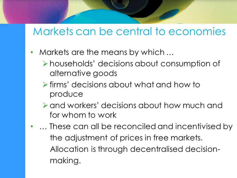 Markets can be central to economies Markets are the means by which …  households' decisions about consumption of alternative goods  firms' decisions about what and how to produce  and workers' decisions about how much and for whom to work … These can all be reconciled and incentivised by the adjustment of prices in free markets.